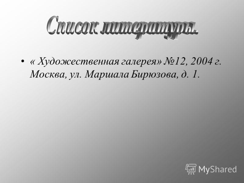 « Художественная галерея» 12, 2004 г. Москва, ул. Маршала Бирюзова, д. 1.