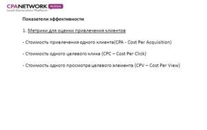 Показатели эффективности 1. Метрики для оценки привлечения клиентов - Стоимость привлечения одного клиента(CPA - Cost Per Acquisition) - Стоимость одного целевого клика (CPC – Cost Per Click) - Стоимость одного просмотра целевого элемента (CPV – Cost
