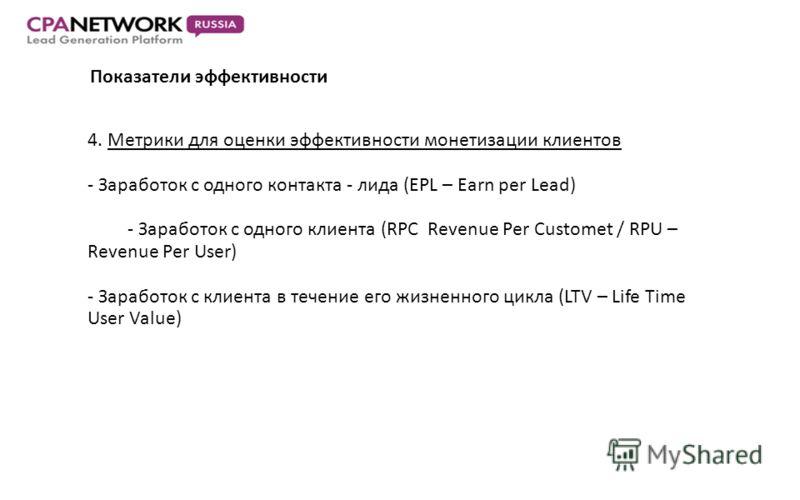 Показатели эффективности 4. Метрики для оценки эффективности монетизации клиентов - Заработок с одного контакта - лида (EPL – Earn per Lead) - Заработок с одного клиента (RPC Revenue Per Customet / RPU – Revenue Per User) - Заработок с клиента в тече