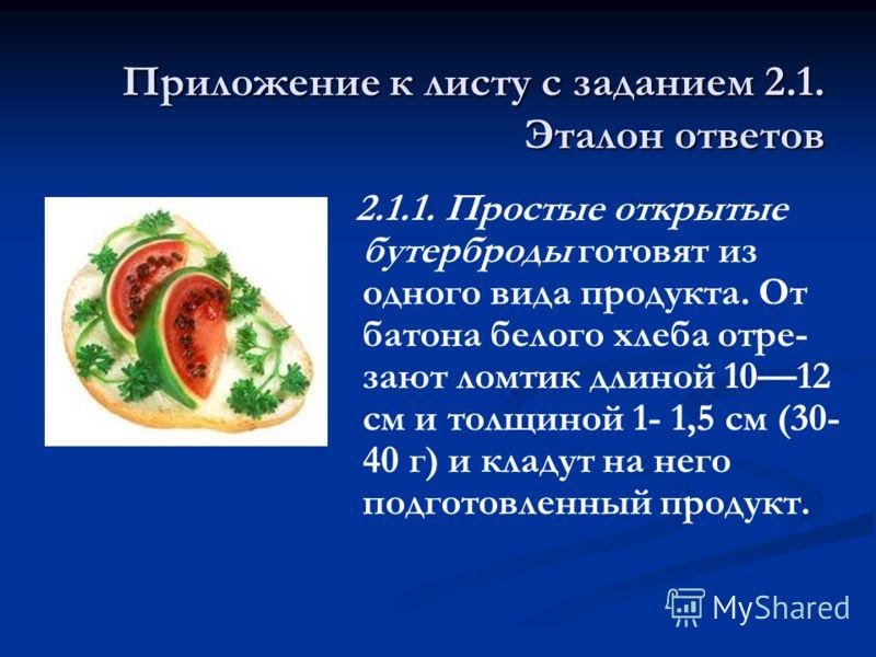 Приложение к листу с заданием 2.1. Эталон ответов 2.1.1. Простые открытые бутерброды готовят из одного вида продукта. От батона белого хлеба отре- зают ломтик длиной 1012 см и толщиной 1- 1,5 см (30- 40 г) и кладут на него подготовленный продукт.