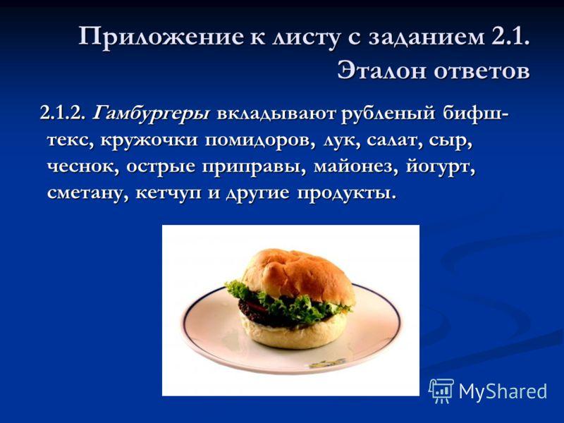 Приложение к листу с заданием 2.1. Эталон ответов 2.1.2. Гамбургеры вкладывают рубленый бифш- текс, кружочки помидоров, лук, салат, сыр, чеснок, острые приправы, майонез, йогурт, сметану, кетчуп и другие продукты. 2.1.2. Гамбургеры вкладывают рублены
