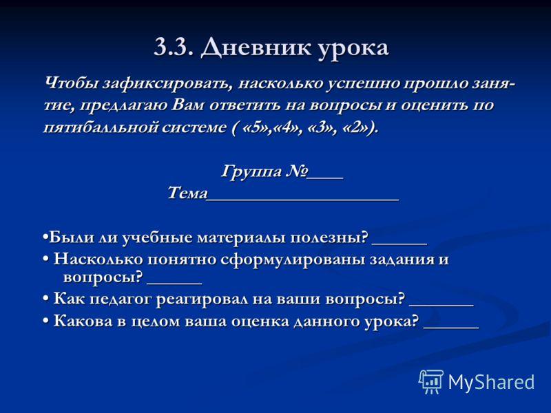 3.3. Дневник урока Чтобы зафиксировать, насколько успешно прошло заня- тие, предлагаю Вам ответить на вопросы и оценить по пятибалльной системе ( «5»,«4», «3», «2»). Группа ____ Тема_____________________ Были ли учебные материалы полезны? ______Были