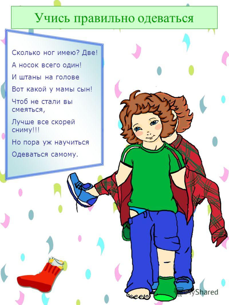 Учись правильно одеваться Я уже совсем большой Сам решил одеться, Но когда я подошел В зеркало смотреться, То увидел, что не так Мама одевала: На руке один башмак, А перчаток мало.
