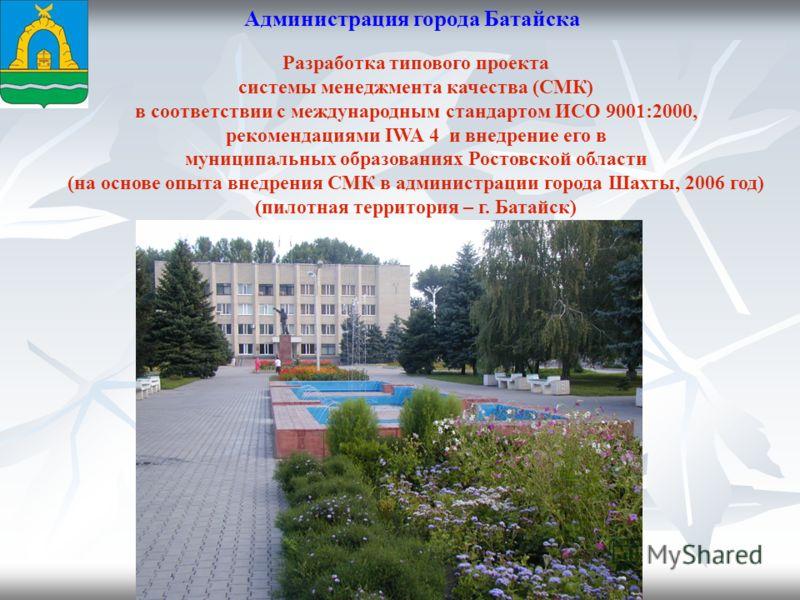 Администрация города Батайска Разработка типового проекта системы менеджмента качества (СМК) в соответствии с международным стандартом ИСО 9001:2000, рекомендациями IWA 4 и внедрение его в муниципальных образованиях Ростовской области (на основе опыт