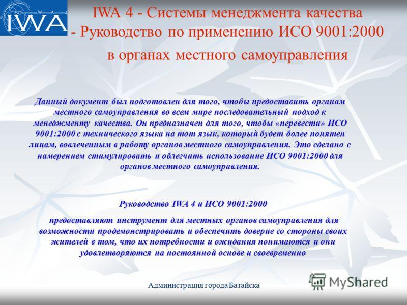 Администрация города Батайска Данный документ был подготовлен для того, чтобы предоставить органам местного самоуправления во всем мире последовательный подход к менеджменту качества. Он предназначен для того, чтобы «перевести» ИСО 9001:2000 с технич