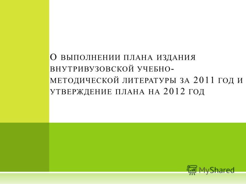 О ВЫПОЛНЕНИИ ПЛАНА ИЗДАНИЯ ВНУТРИВУЗОВСКОЙ УЧЕБНО - МЕТОДИЧЕСКОЙ ЛИТЕРАТУРЫ ЗА 2011 ГОД И УТВЕРЖДЕНИЕ ПЛАНА НА 2012 ГОД