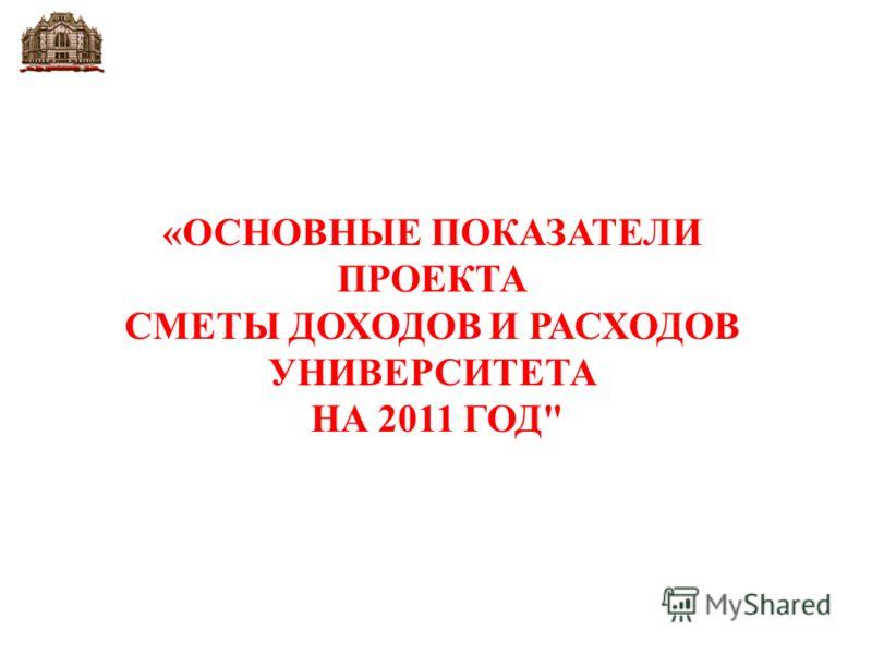 «ОСНОВНЫЕ ПОКАЗАТЕЛИ ПРОЕКТА СМЕТЫ ДОХОДОВ И РАСХОДОВ УНИВЕРСИТЕТА НА 2011 ГОД