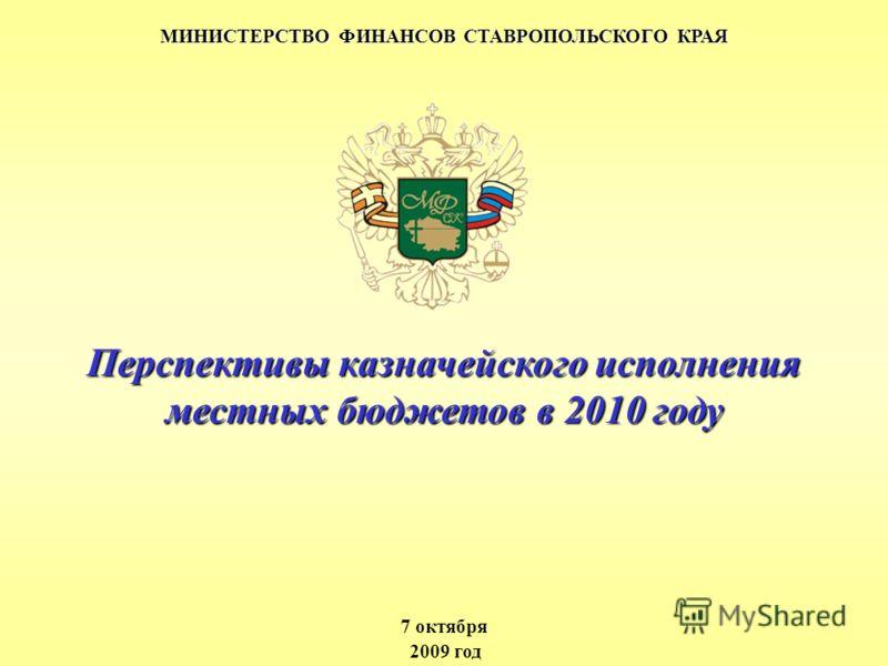 МИНИСТЕРСТВО ФИНАНСОВ СТАВРОПОЛЬСКОГО КРАЯ 7 октября 2009 год Перспективы казначейского исполнения местных бюджетов в 2010 году