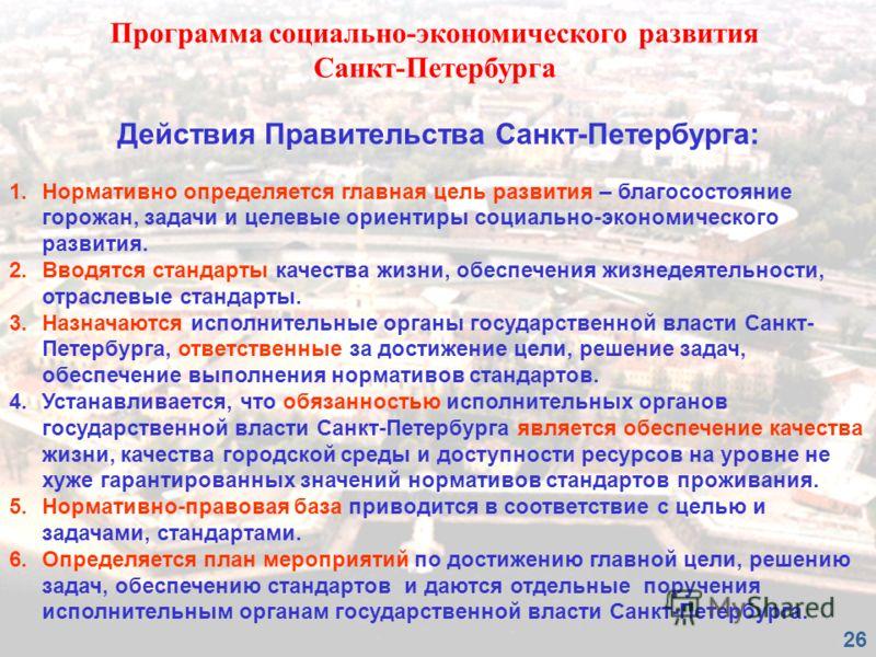Действия Правительства Санкт-Петербурга: 1.Нормативно определяется главная цель развития – благосостояние горожан, задачи и целевые ориентиры социально-экономического развития. 2.Вводятся стандарты качества жизни, обеспечения жизнедеятельности, отрас