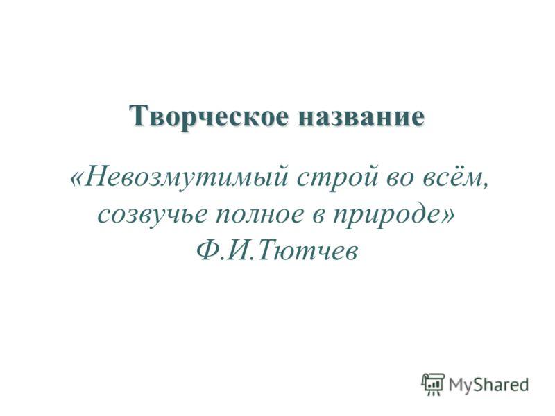 Творческое название Творческое название «Невозмутимый строй во всём, созвучье полное в природе» Ф.И.Тютчев