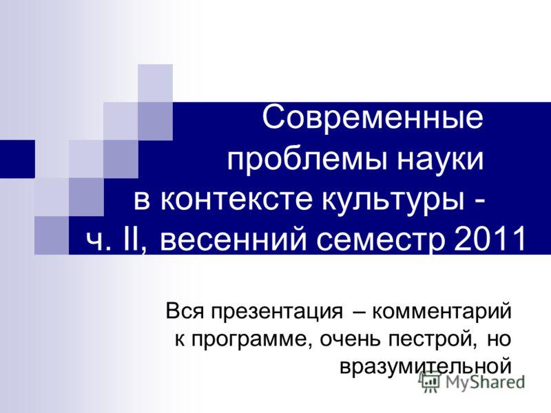 Современные проблемы науки в контексте культуры - ч. II, весенний семестр 2011 Вся презентация – комментарий к программе, очень пестрой, но вразумительной