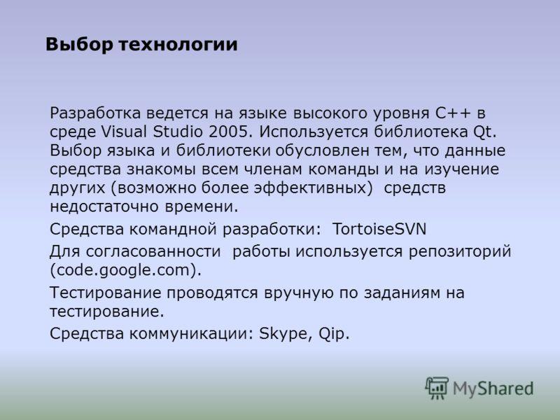 Выбор технологии Разработка ведется на языке высокого уровня С++ в среде Visual Studio 2005. Используется библиотека Qt. Выбор языка и библиотеки обусловлен тем, что данные средства знакомы всем членам команды и на изучение других (возможно более эфф
