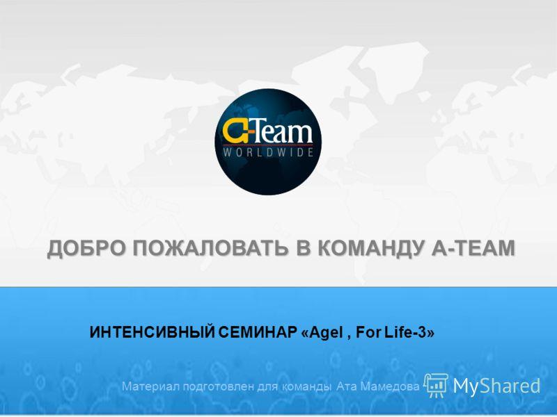 ДОБРО ПОЖАЛОВАТЬ В КОМАНДУ A-TEAM ИНТЕНСИВНЫЙ СЕМИНАР «Agel, For Life-3» Материал подготовлен для команды Ата Мамедова