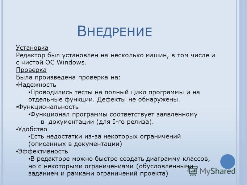 В НЕДРЕНИЕ Установка Редактор был установлен на несколько машин, в том числе и с чистой ОС Windows. Проверка Была произведена проверка на: Надежность Проводились тесты на полный цикл программы и на отдельные функции. Дефекты не обнаружены. Функционал