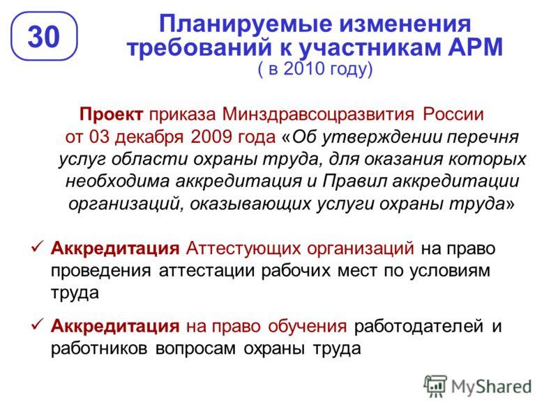 Планируемые изменения требований к участникам АРМ ( в 2010 году) 30 Проект приказа Минздравсоцразвития России от 03 декабря 2009 года «Об утверждении перечня услуг области охраны труда, для оказания которых необходима аккредитация и Правил аккредитац