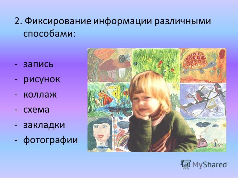 2. Фиксирование информации различными способами: -запись -рисунок -коллаж -схема -закладки -фотографии