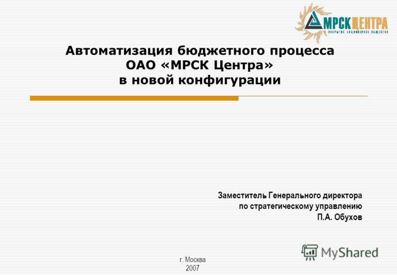 Заместитель Генерального директора по стратегическому управлению П.А. Обухов г. Москва 2007 Автоматизация бюджетного процесса ОАО «МРСК Центра» в новой конфигурации