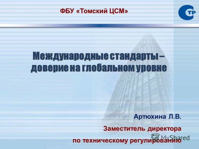 Международные стандарты – доверие на глобальном уровне Артюхина Л.В. Заместитель директора по техническому регулированию ФБУ «Томский ЦСМ»