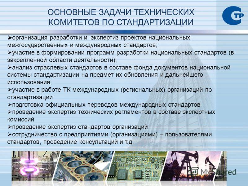 ОСНОВНЫЕ ЗАДАЧИ ТЕХНИЧЕСКИХ КОМИТЕТОВ ПО СТАНДАРТИЗАЦИИ организация разработки и экспертиз проектов национальных, межгосударственных и международных стандартов; участие в формировании программ разработки национальных стандартов (в закрепленной област