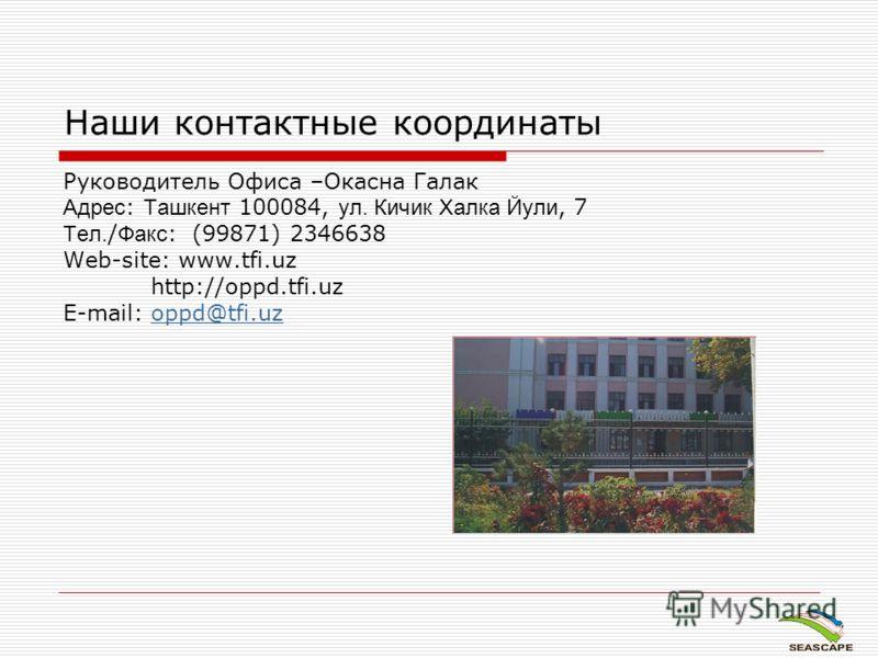 Наши контактные координаты Руководитель Офиса –Окасна Галак Адрес : Ташкент 100084, ул. Кичик Халка Йули, 7 Тел. / Факс : (99871) 2346638 Web-site: www.tfi.uz http://oppd.tfi.uz E-mail: oppd@tfi.uzoppd@tfi.uz