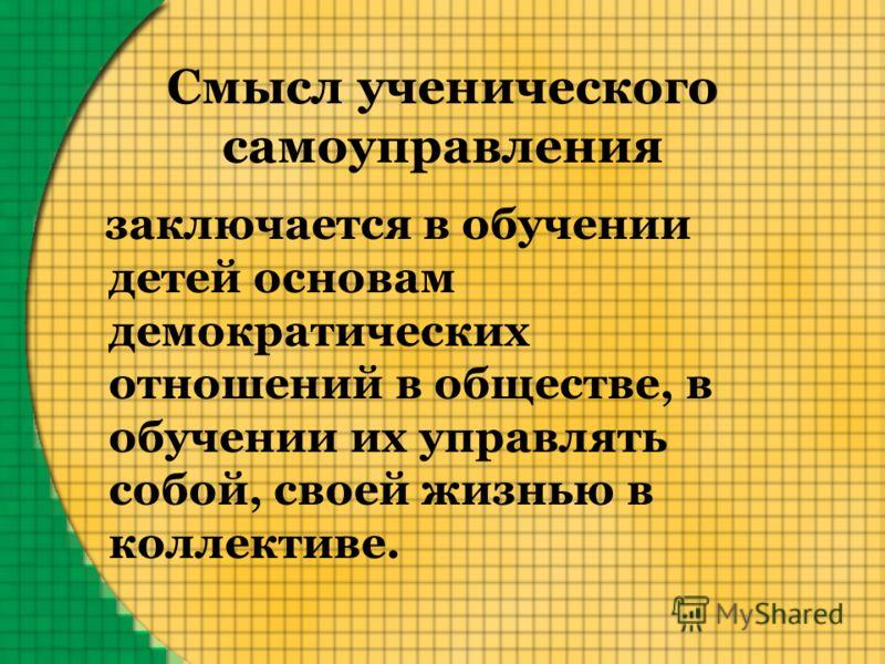 Смысл ученического самоуправления заключается в обучении детей основам демократических отношений в обществе, в обучении их управлять собой, своей жизнью в коллективе.