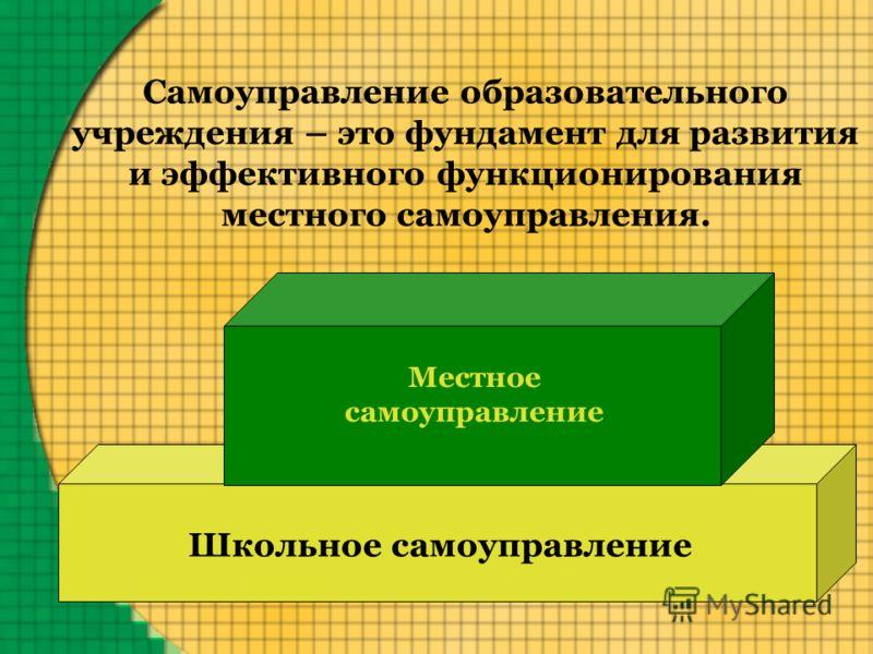 Самоуправление образовательного учреждения – это фундамент для развития и эффективного функционирования местного самоуправления. Местное самоуправление Школьное самоуправление