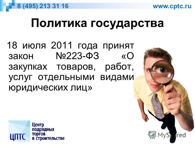 Политика государства 18 июля 2011 года принят закон 223-ФЗ «О закупках товаров, работ, услуг отдельными видами юридических лиц» 8 (495) 213 31 16 www.cptc.ru
