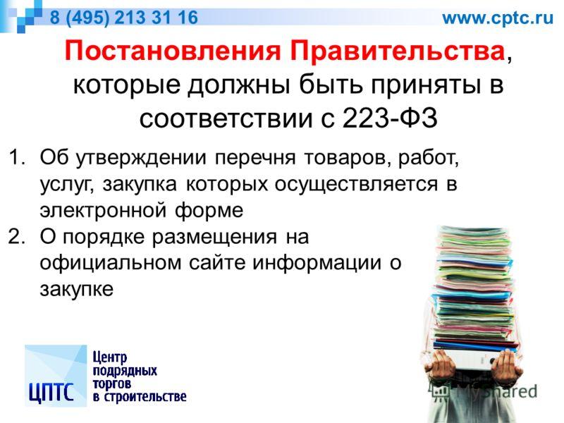 8 (495) 213 31 16 www.cptc.ru Постановления Правительства, которые должны быть приняты в соответствии с 223-ФЗ 1.Об утверждении перечня товаров, работ, услуг, закупка которых осуществляется в электронной форме 2.О порядке размещения на официальном са