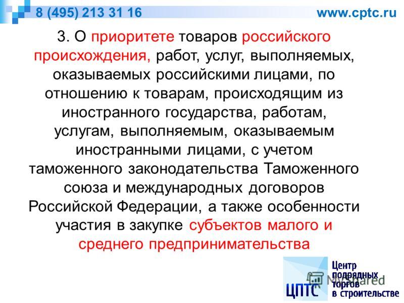 8 (495) 213 31 16 www.cptc.ru 3. О приоритете товаров российского происхождения, работ, услуг, выполняемых, оказываемых российскими лицами, по отношению к товарам, происходящим из иностранного государства, работам, услугам, выполняемым, оказываемым и