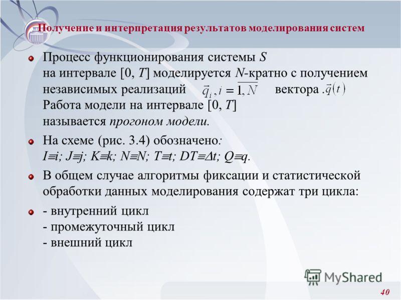 40 Получение и интерпретация результатов моделирования систем Процесс функционирования системы S на интервале [0, Т] моделируется N-кратно с получением независимых реализаций вектора. Работа модели на интервале [0, T] называется прогоном модели. На с