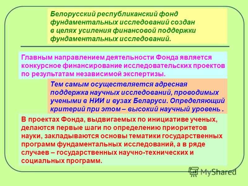 Фонд фундаментальных исследований Республики Беларусь был создан постановлением Правительства в мае 1991 года. В 1996 году Фонд преобразован в Белорусский республиканский фонд фундаментальных исследований, утвержден новый Устав, Фонду были предоставл