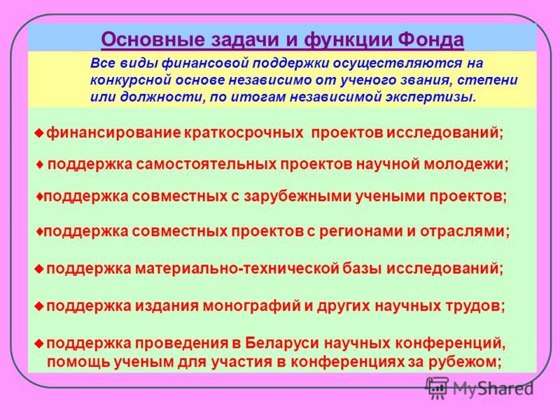 Белорусский республиканский фонд фундаментальных исследований создан в целях усиления финансовой поддержки фундаментальных исследований. Главным направлением деятельности Фонда является конкурсное финансирование исследовательских проектов по результа