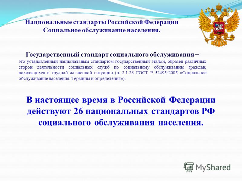 В настоящее время в Российской Федерации действуют 26 национальных стандартов РФ социального обслуживания населения. Государственный стандарт социального обслуживания – это установленный национальным стандартом государственный эталон, образец различн