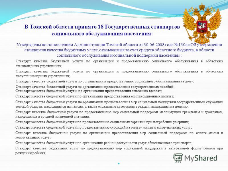 В Томской области принято 18 Государственных стандартов социального обслуживания населения: Утверждены постановлением Администрации Томской области от 30.06.2008 года 130а «Об утверждении стандартов качества бюджетных услуг, оказываемых за счет средс