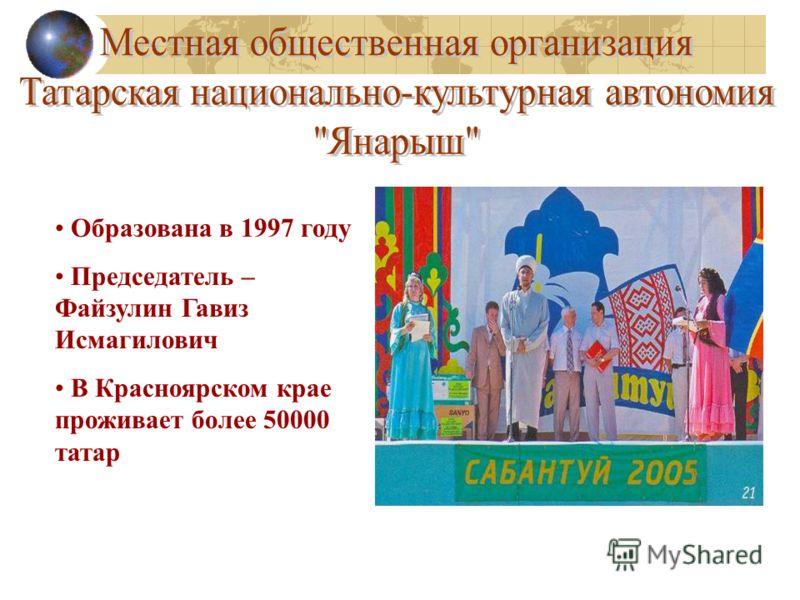 Образована в 1997 году Председатель – Файзулин Гавиз Исмагилович В Красноярском крае проживает более 50000 татар