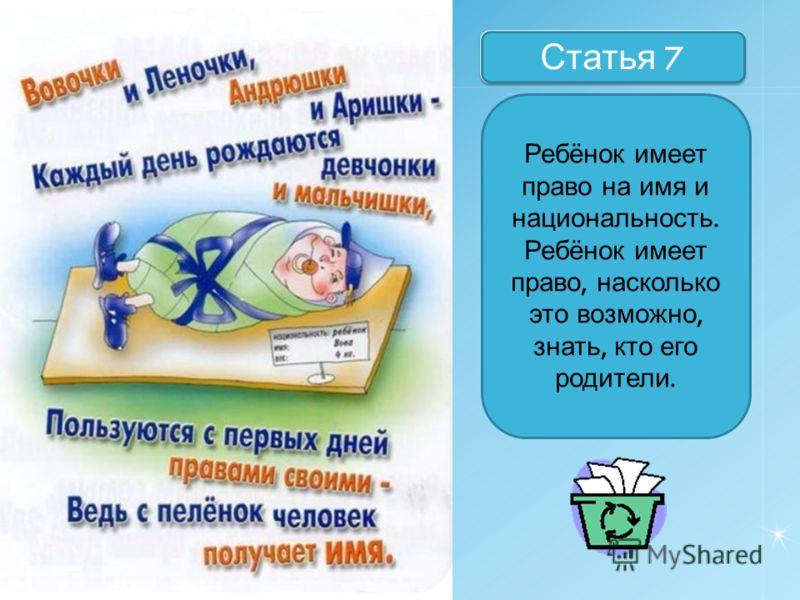 Назовите статьи Статья 7 Ребёнок имеет право на имя и национальность. Ребёнок имеет право, насколько это возможно, знать, кто его родители.