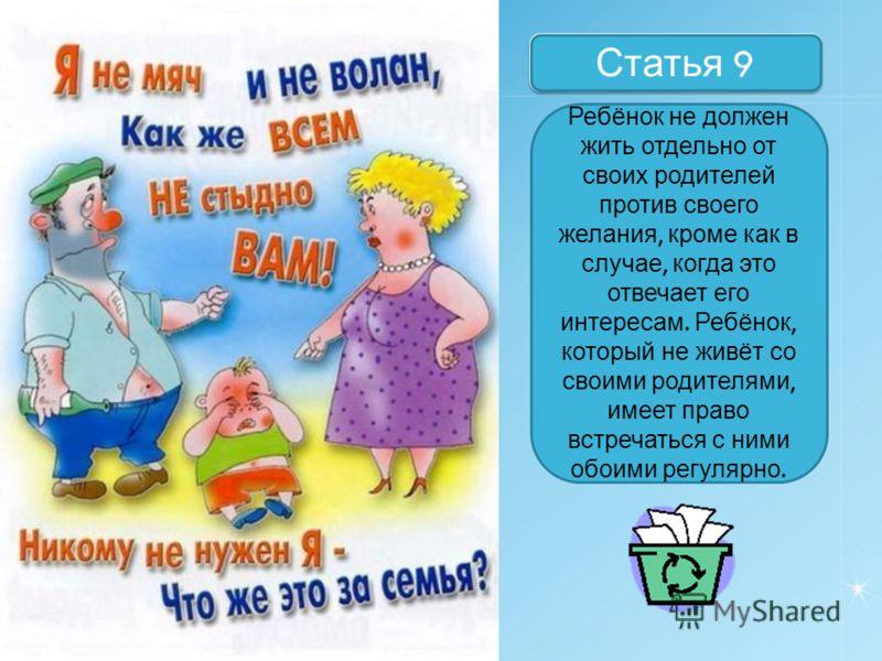 Назовите статьи Статья 9 Ребёнок не должен жить отдельно от своих родителей против своего желания, кроме как в случае, когда это отвечает его интересам. Ребёнок, который не живёт со своими родителями, имеет право встречаться с ними обоими регулярно.