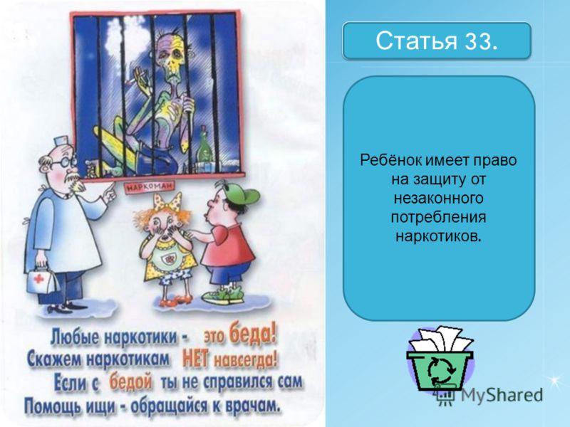 Назовите статьи Статья 33. Ребёнок имеет право на защиту от незаконного потребления наркотиков.
