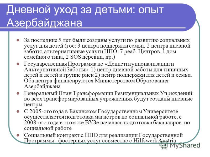 Дневной уход за детьми: опыт Азербайджана За последние 5 лет были созданы услуги по развитию социальных услуг для детей (гос: 3 центра поддержки семьи, 2 центра дневной заботы, альтернативные услуги НПО: 7 реаб. Центров, 1 дом семейного типа, 2 SOS д