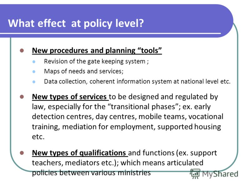 What effect at policy level? New procedures and planning tools Revision of the gate keeping system ; Maps of needs and services; Data collection, coherent information system at national level etc. New types of services to be designed and regulated by