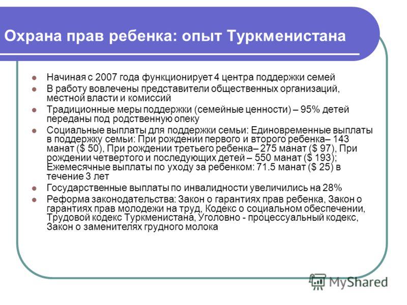 Охрана прав ребенка: опыт Туркменистана Начиная с 2007 года функционирует 4 центра поддержки семей В работу вовлечены представители общественных организаций, местной власти и комиссий Традиционные меры поддержки (семейные ценности) – 95% детей переда