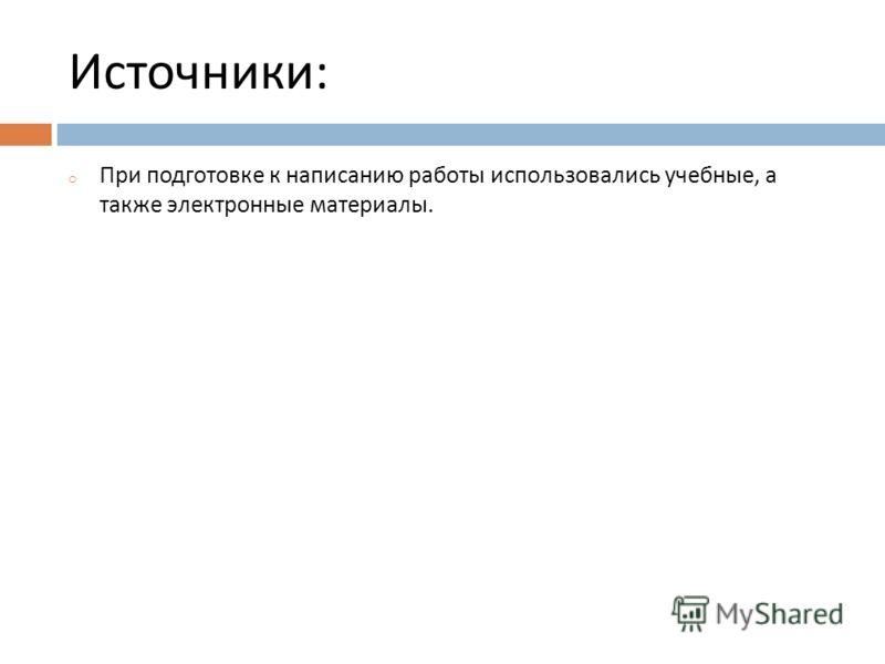 Источники : o При подготовке к написанию работы использовались учебные, а также электронные материалы.