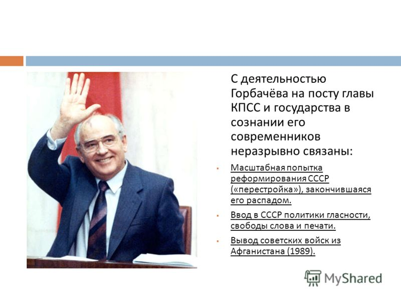 С деятельностью Горбачёва на посту главы КПСС и государства в сознании его современников неразрывно связаны : Масштабная попытка реформирования СССР (« перестройка »), закончившаяся его распадом. Ввод в СССР политики гласности, свободы слова и печати
