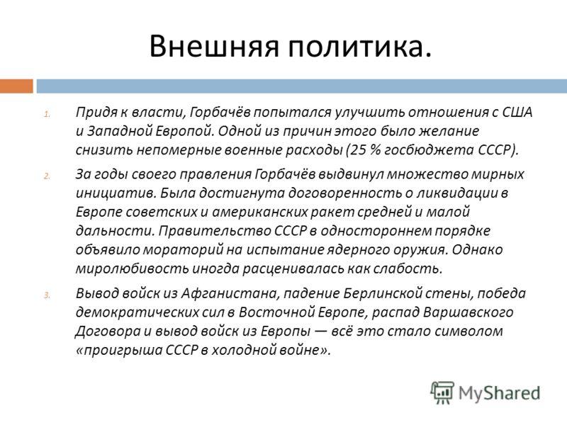 Внешняя политика. 1. Придя к власти, Горбачёв попытался улучшить отношения с США и Западной Европой. Одной из причин этого было желание снизить непомерные военные расходы (25 % госбюджета СССР ). 2. За годы своего правления Горбачёв выдвинул множеств