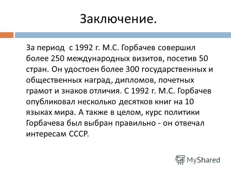 Заключение. За период с 1992 г. М. С. Горбачев совершил более 250 международных визитов, посетив 50 стран. Он удостоен более 300 государственных и общественных наград, дипломов, почетных грамот и знаков отличия. С 1992 г. М. С. Горбачев опубликовал н