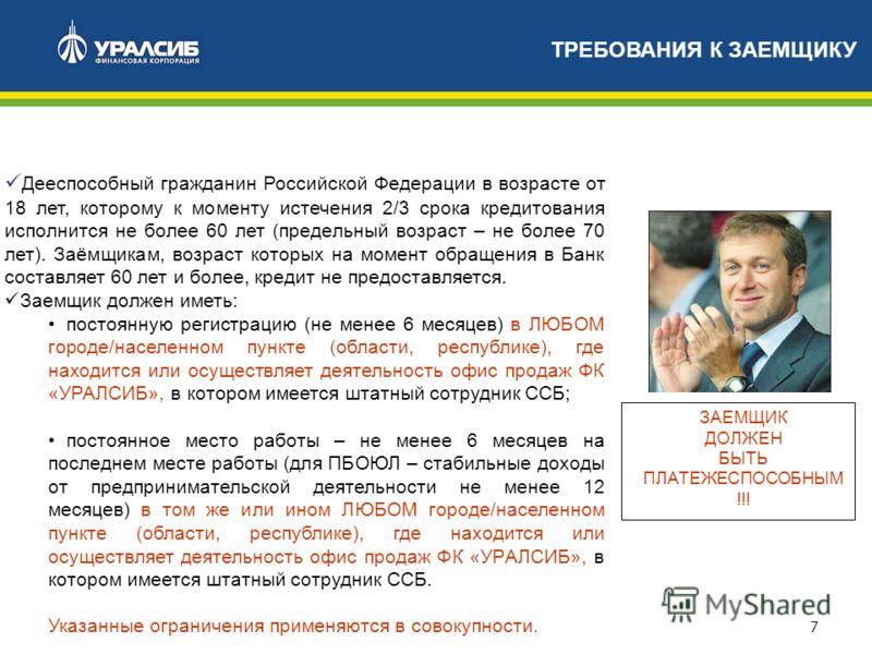 7 Дееспособный гражданин Российской Федерации в возрасте от 18 лет, которому к моменту истечения 2/3 срока кредитования исполнится не более 60 лет (предельный возраст – не более 70 лет). Заёмщикам, возраст которых на момент обращения в Банк составляе
