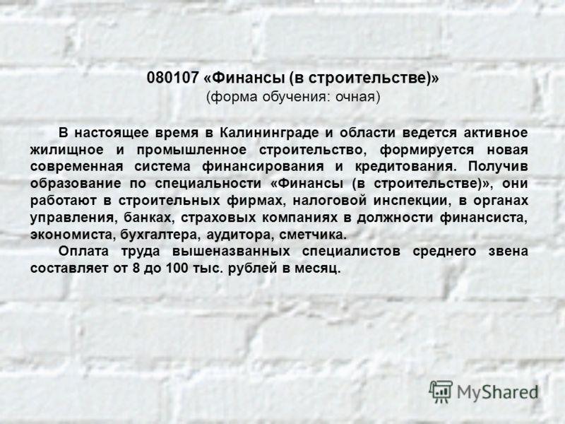080107 «Финансы (в строительстве)» (форма обучения: очная) В настоящее время в Калининграде и области ведется активное жилищное и промышленное строительство, формируется новая современная система финансирования и кредитования. Получив образование по