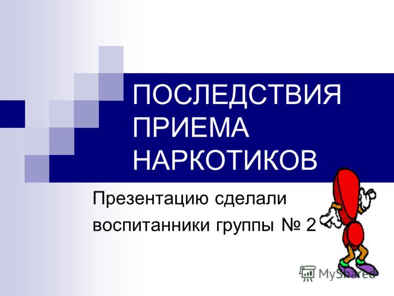 ПОСЛЕДСТВИЯ ПРИЕМА НАРКОТИКОВ Презентацию сделали воспитанники группы 2