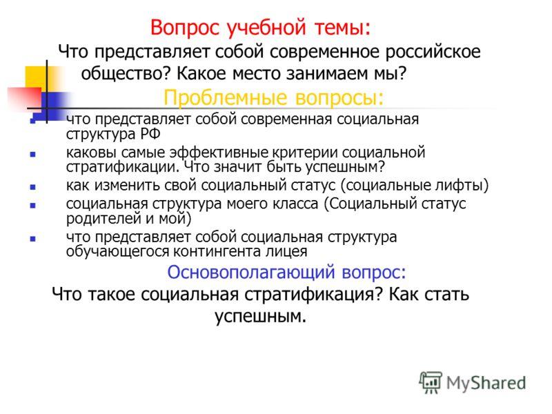 Вопрос учебной темы: Что представляет собой современное российское общество? Какое место занимаем мы? Проблемные вопросы: что представляет собой современная социальная структура РФ каковы самые эффективные критерии социальной стратификации. Что значи
