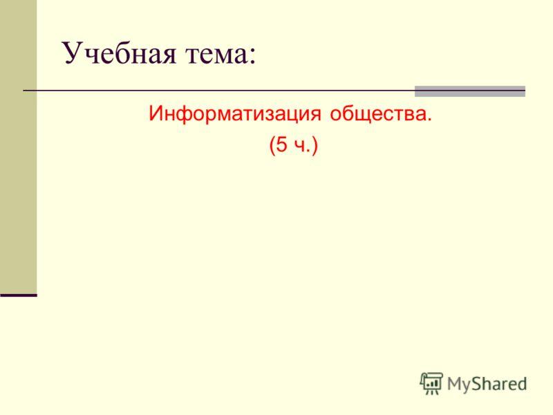 Учебная тема: Информатизация общества. (5 ч.)